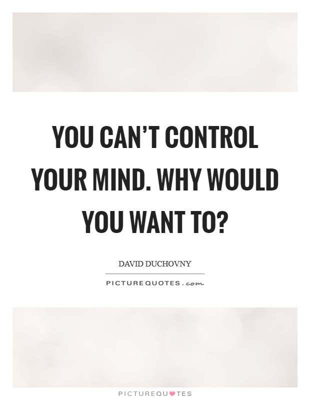 You can't control your mind. Why would you want to? Picture Quote #1