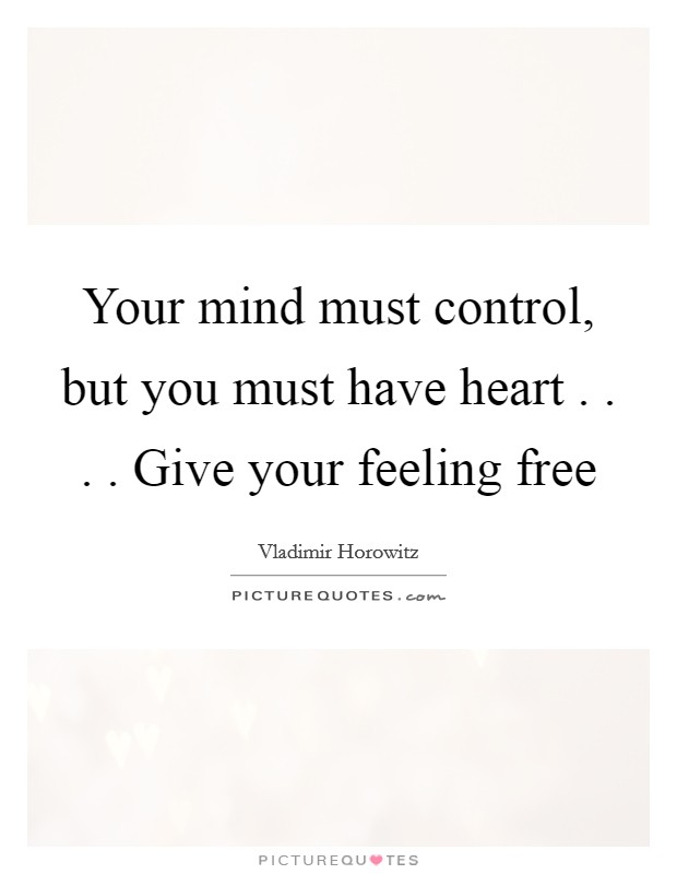 Your mind must control, but you must have heart . . . . Give your feeling free Picture Quote #1