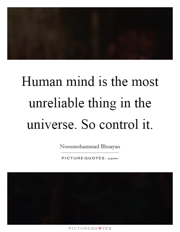 Human mind is the most unreliable thing in the universe. So control it Picture Quote #1
