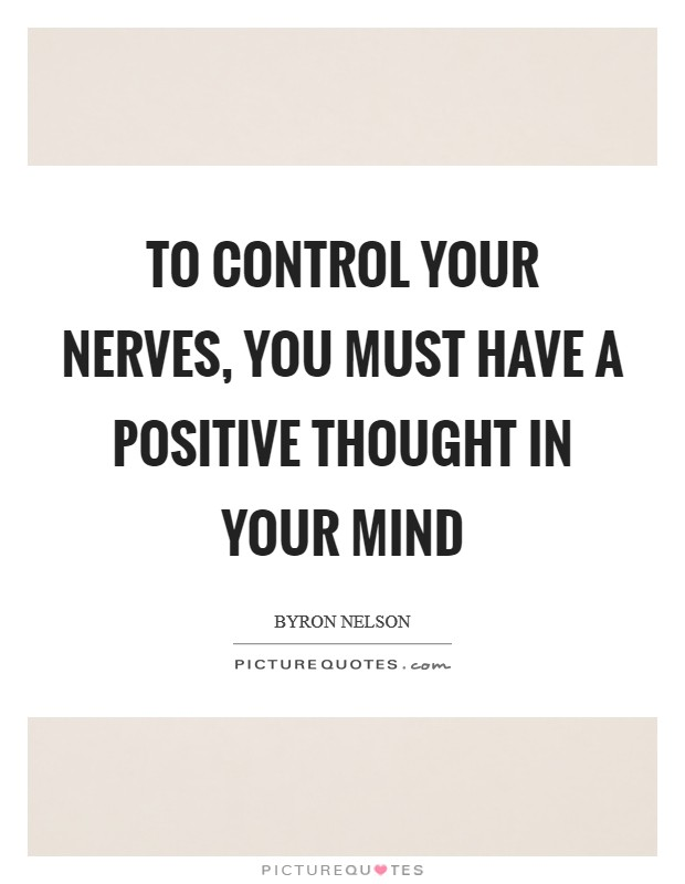 To control your nerves, you must have a positive thought in your mind Picture Quote #1