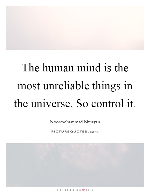 The human mind is the most unreliable things in the universe. So control it Picture Quote #1