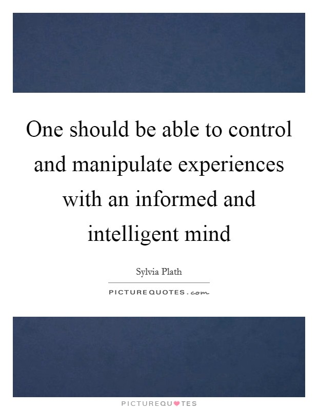 One should be able to control and manipulate experiences with an informed and intelligent mind Picture Quote #1
