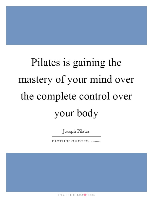 Pilates is gaining the mastery of your mind over the complete control over your body Picture Quote #1
