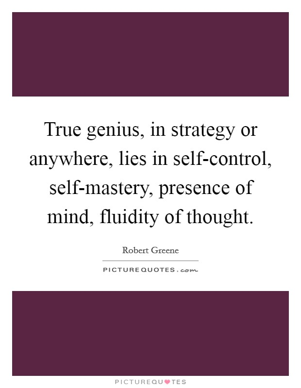 True genius, in strategy or anywhere, lies in self-control, self-mastery, presence of mind, fluidity of thought Picture Quote #1