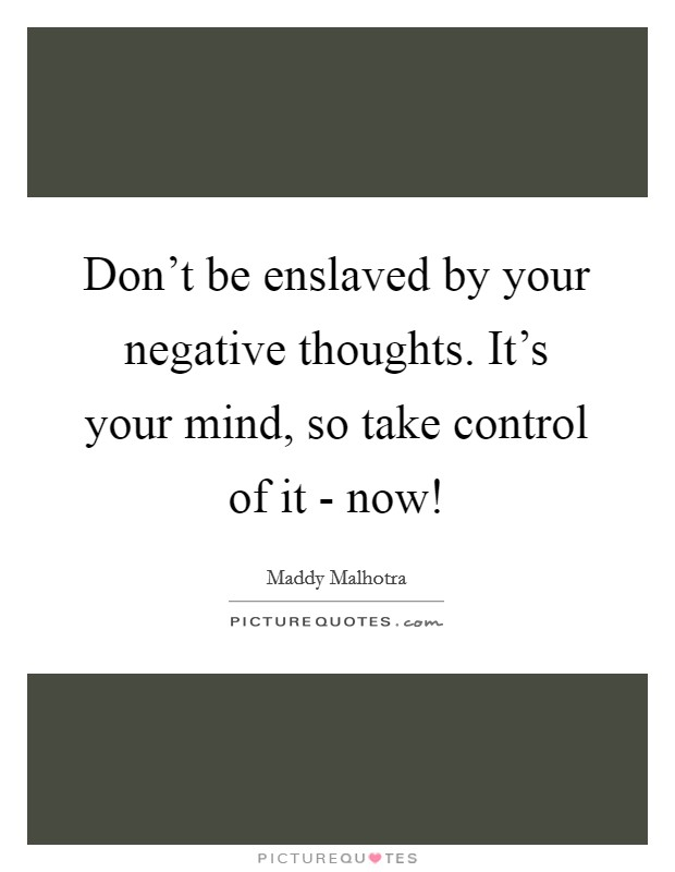 Don't be enslaved by your negative thoughts. It's your mind, so take control of it - now! Picture Quote #1