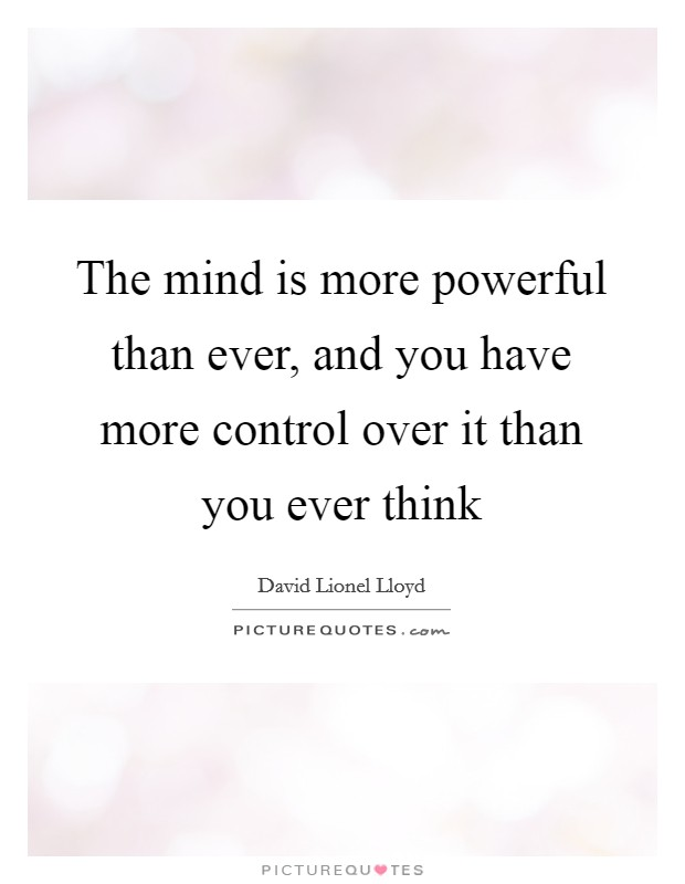The mind is more powerful than ever, and you have more control over it than you ever think Picture Quote #1