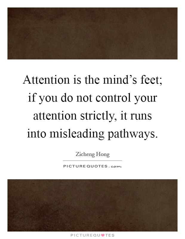 Attention is the mind's feet; if you do not control your attention strictly, it runs into misleading pathways Picture Quote #1