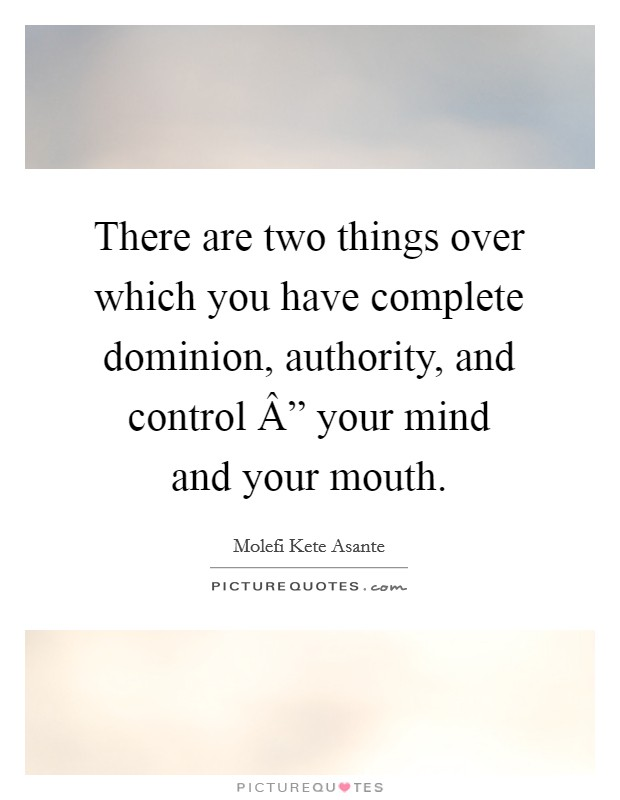 "There are two things over which you have complete dominion, authority, and control "" your mind and your mouth Picture Quote #1"