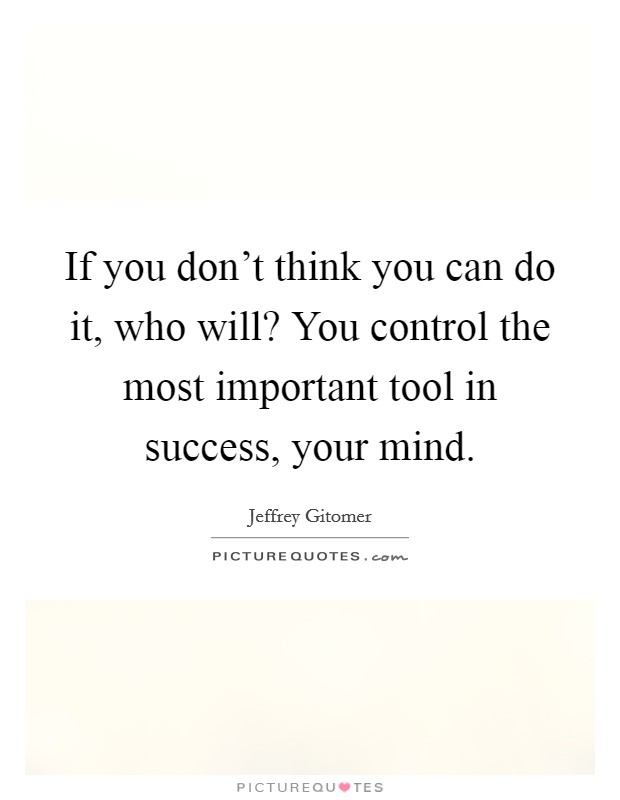 If you don't think you can do it, who will? You control the most important tool in success, your mind Picture Quote #1