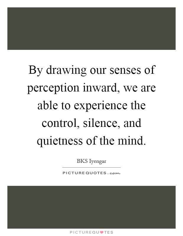 By drawing our senses of perception inward, we are able to experience the control, silence, and quietness of the mind Picture Quote #1