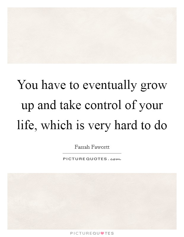 You have to eventually grow up and take control of your life, which is very hard to do Picture Quote #1