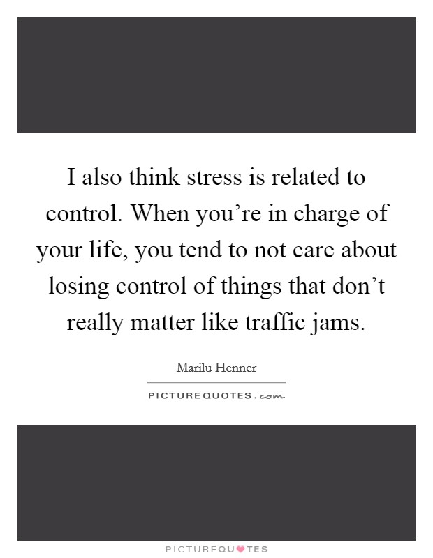 I also think stress is related to control. When you're in charge of your life, you tend to not care about losing control of things that don't really matter like traffic jams Picture Quote #1
