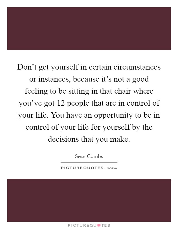 Don't get yourself in certain circumstances or instances, because it's not a good feeling to be sitting in that chair where you've got 12 people that are in control of your life. You have an opportunity to be in control of your life for yourself by the decisions that you make Picture Quote #1