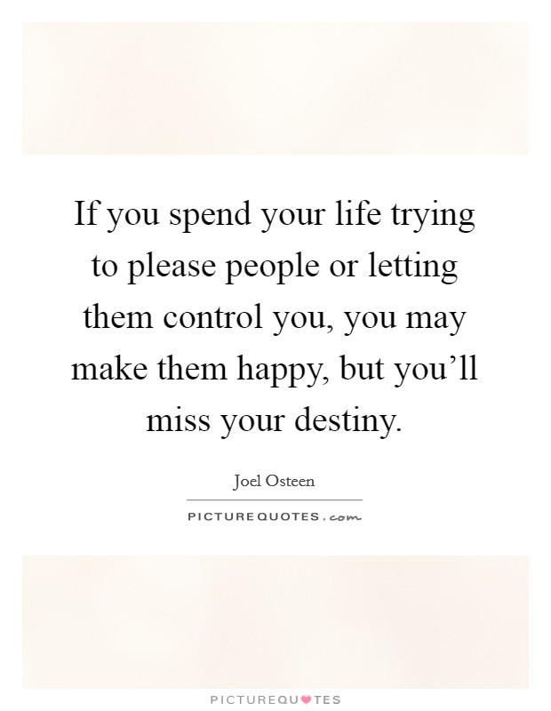If you spend your life trying to please people or letting them control you, you may make them happy, but you'll miss your destiny Picture Quote #1