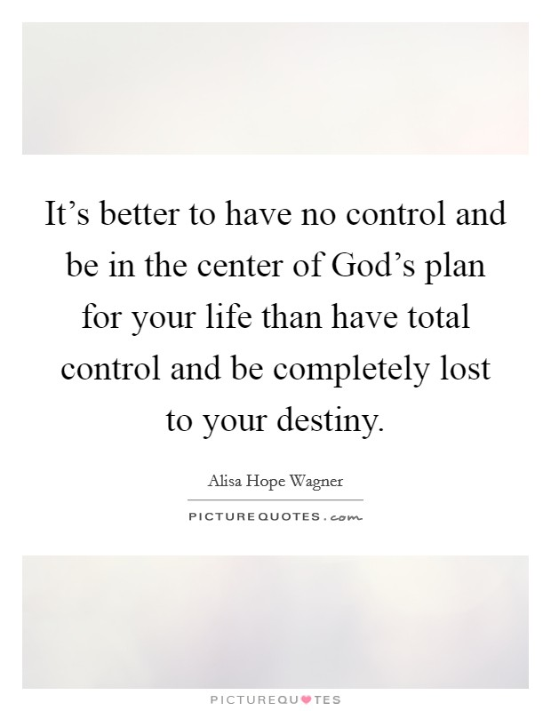 It's better to have no control and be in the center of God's plan for your life than have total control and be completely lost to your destiny Picture Quote #1