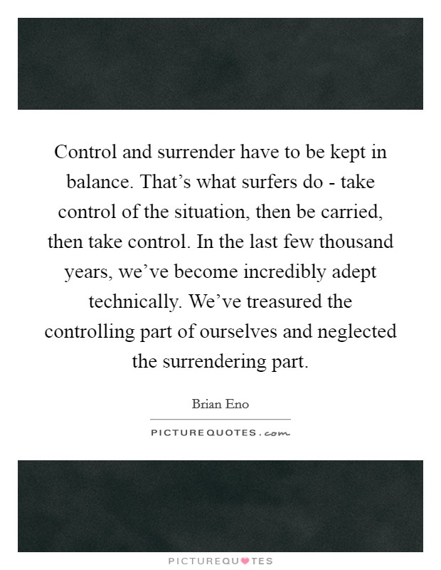 Control and surrender have to be kept in balance. That's what surfers do - take control of the situation, then be carried, then take control. In the last few thousand years, we've become incredibly adept technically. We've treasured the controlling part of ourselves and neglected the surrendering part Picture Quote #1