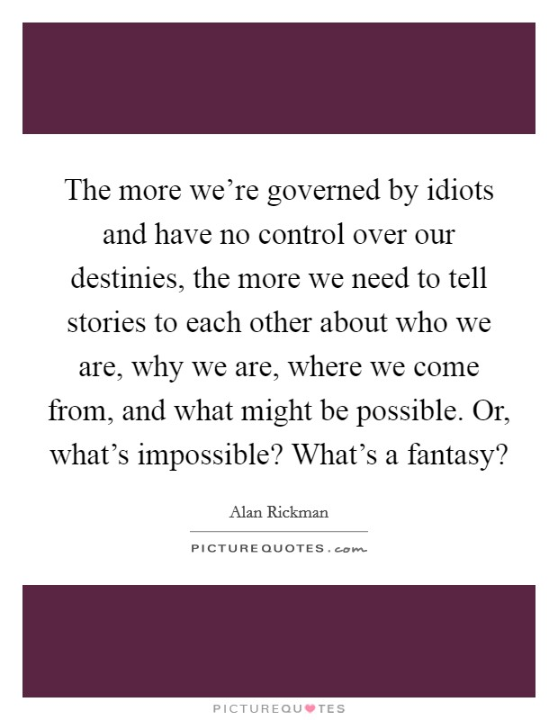 The more we're governed by idiots and have no control over our destinies, the more we need to tell stories to each other about who we are, why we are, where we come from, and what might be possible. Or, what's impossible? What's a fantasy? Picture Quote #1