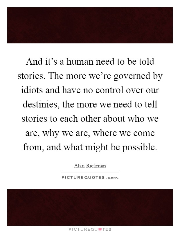 And it's a human need to be told stories. The more we're governed by idiots and have no control over our destinies, the more we need to tell stories to each other about who we are, why we are, where we come from, and what might be possible Picture Quote #1