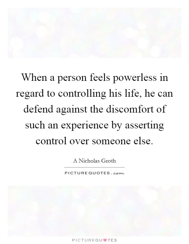 When a person feels powerless in regard to controlling his life, he can defend against the discomfort of such an experience by asserting control over someone else Picture Quote #1