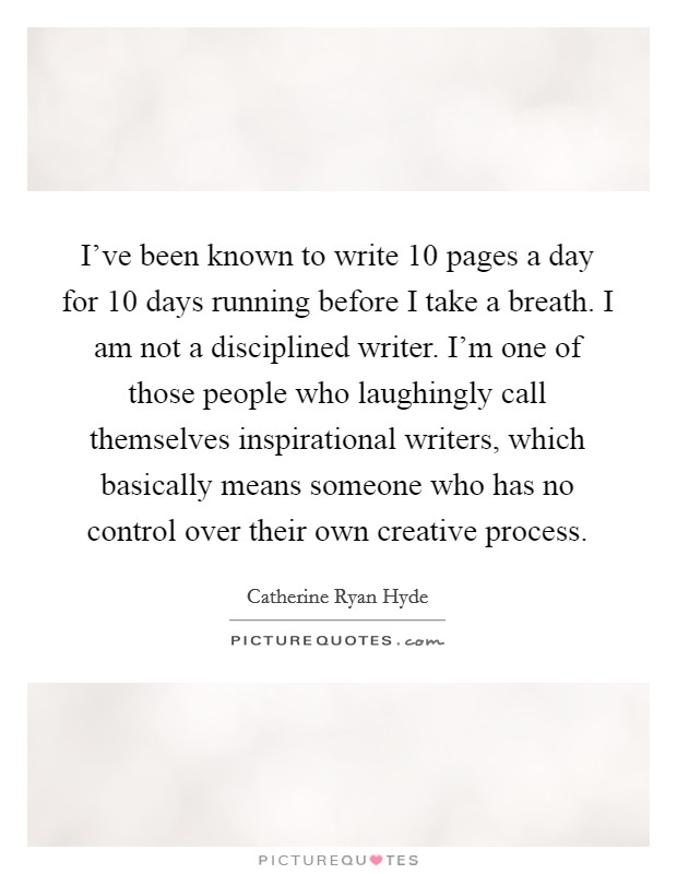 I've been known to write 10 pages a day for 10 days running before I take a breath. I am not a disciplined writer. I'm one of those people who laughingly call themselves inspirational writers, which basically means someone who has no control over their own creative process Picture Quote #1