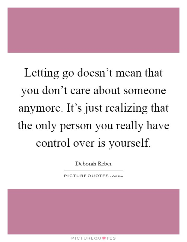 Letting go doesn't mean that you don't care about someone anymore. It's just realizing that the only person you really have control over is yourself Picture Quote #1