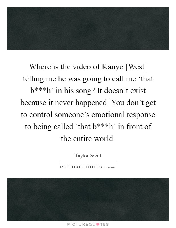 Where is the video of Kanye [West] telling me he was going to call me 'that b***h' in his song? It doesn't exist because it never happened. You don't get to control someone's emotional response to being called 'that b***h' in front of the entire world Picture Quote #1