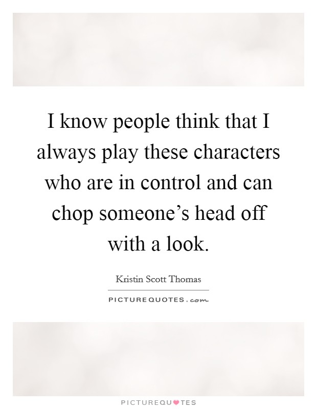 I know people think that I always play these characters who are in control and can chop someone's head off with a look Picture Quote #1