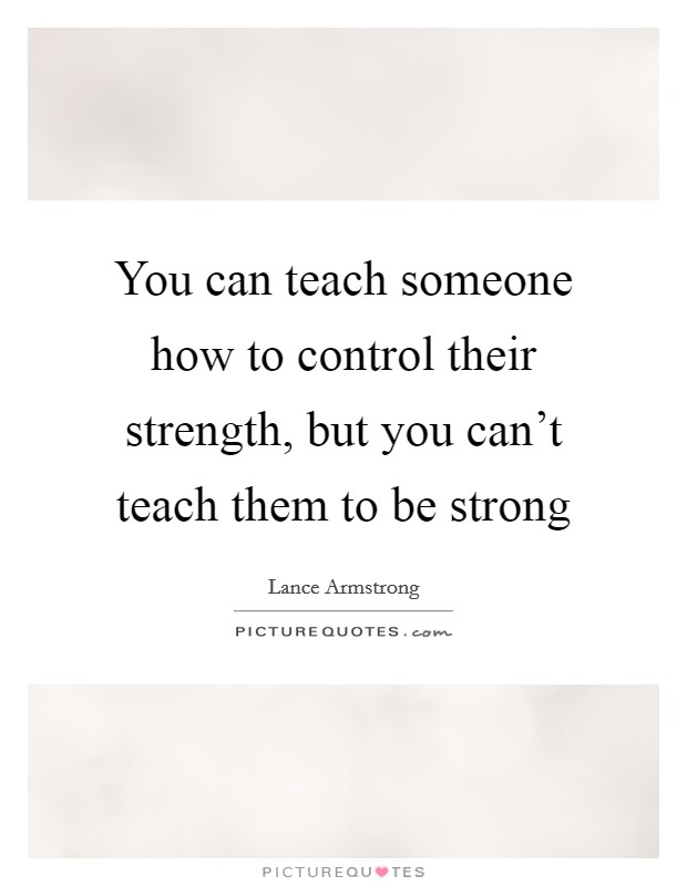 You can teach someone how to control their strength, but you can't teach them to be strong Picture Quote #1