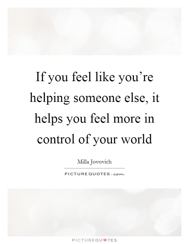 If you feel like you're helping someone else, it helps you feel more in control of your world Picture Quote #1