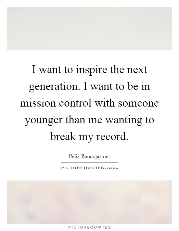 I want to inspire the next generation. I want to be in mission control with someone younger than me wanting to break my record Picture Quote #1