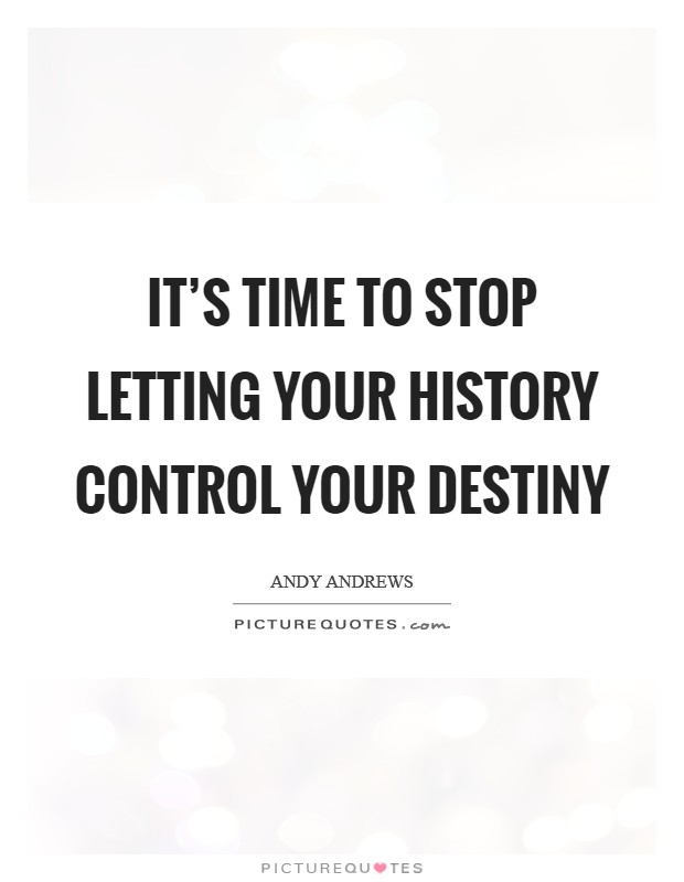 It's time to stop letting your history control your destiny Picture Quote #1
