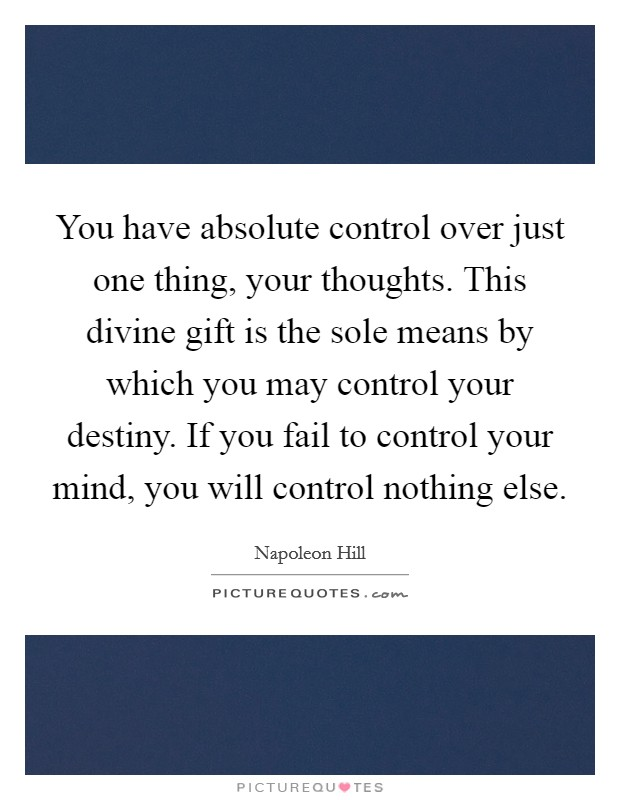 You have absolute control over just one thing, your thoughts. This divine gift is the sole means by which you may control your destiny. If you fail to control your mind, you will control nothing else Picture Quote #1