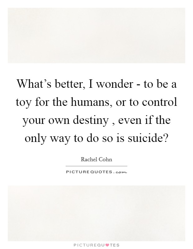 What's better, I wonder - to be a toy for the humans, or to control your own destiny , even if the only way to do so is suicide? Picture Quote #1