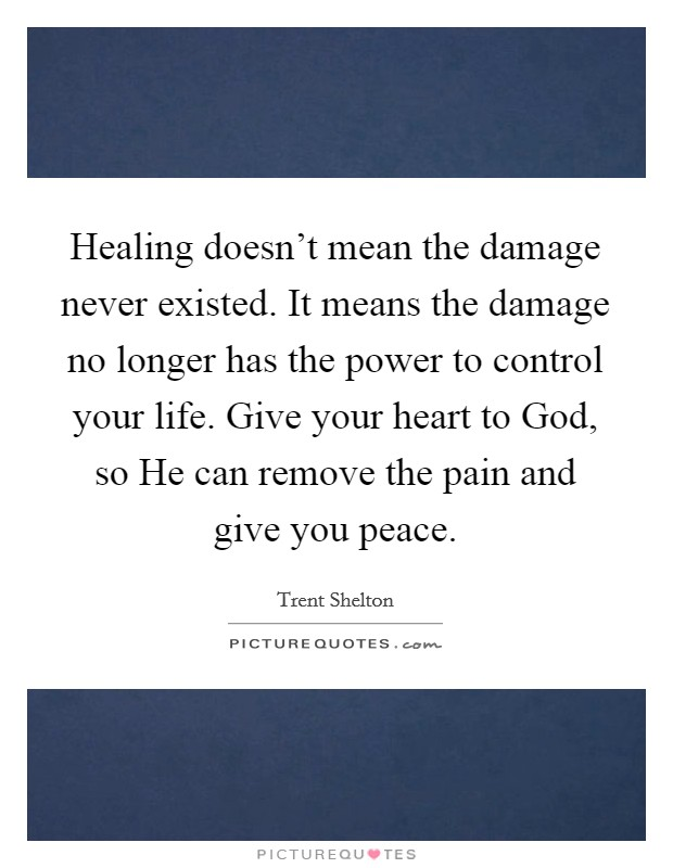 Healing doesn't mean the damage never existed. It means the damage no longer has the power to control your life. Give your heart to God, so He can remove the pain and give you peace. Picture Quote #1