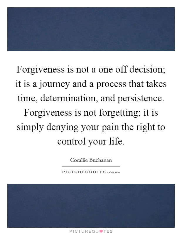 Forgiveness is not a one off decision; it is a journey and a process that takes time, determination, and persistence. Forgiveness is not forgetting; it is simply denying your pain the right to control your life Picture Quote #1