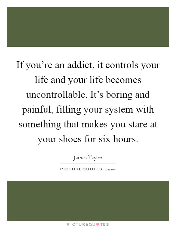 If you're an addict, it controls your life and your life becomes uncontrollable. It's boring and painful, filling your system with something that makes you stare at your shoes for six hours Picture Quote #1