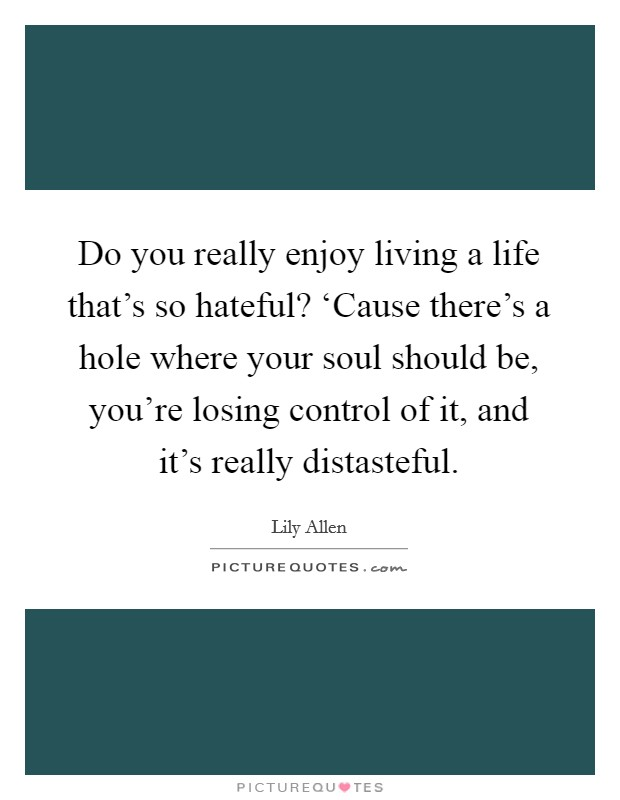 Do you really enjoy living a life that's so hateful? 'Cause there's a hole where your soul should be, you're losing control of it, and it's really distasteful Picture Quote #1