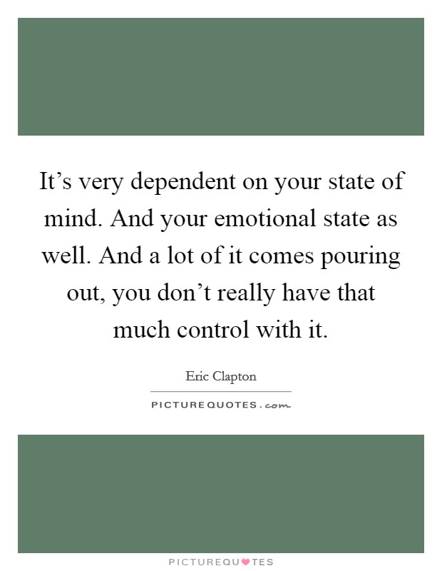It's very dependent on your state of mind. And your emotional state as well. And a lot of it comes pouring out, you don't really have that much control with it Picture Quote #1