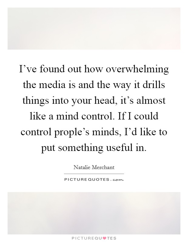 I've found out how overwhelming the media is and the way it drills things into your head, it's almost like a mind control. If I could control prople's minds, I'd like to put something useful in Picture Quote #1