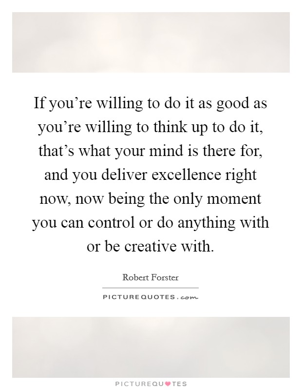 If you're willing to do it as good as you're willing to think up to do it, that's what your mind is there for, and you deliver excellence right now, now being the only moment you can control or do anything with or be creative with Picture Quote #1