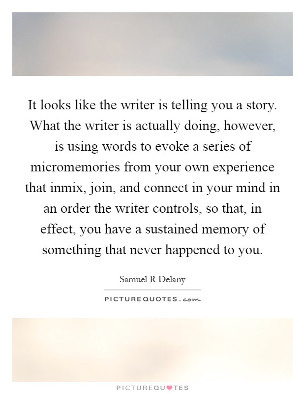 It looks like the writer is telling you a story. What the writer is actually doing, however, is using words to evoke a series of micromemories from your own experience that inmix, join, and connect in your mind in an order the writer controls, so that, in effect, you have a sustained memory of something that never happened to you Picture Quote #1