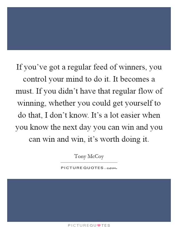 If you've got a regular feed of winners, you control your mind to do it. It becomes a must. If you didn't have that regular flow of winning, whether you could get yourself to do that, I don't know. It's a lot easier when you know the next day you can win and you can win and win, it's worth doing it Picture Quote #1