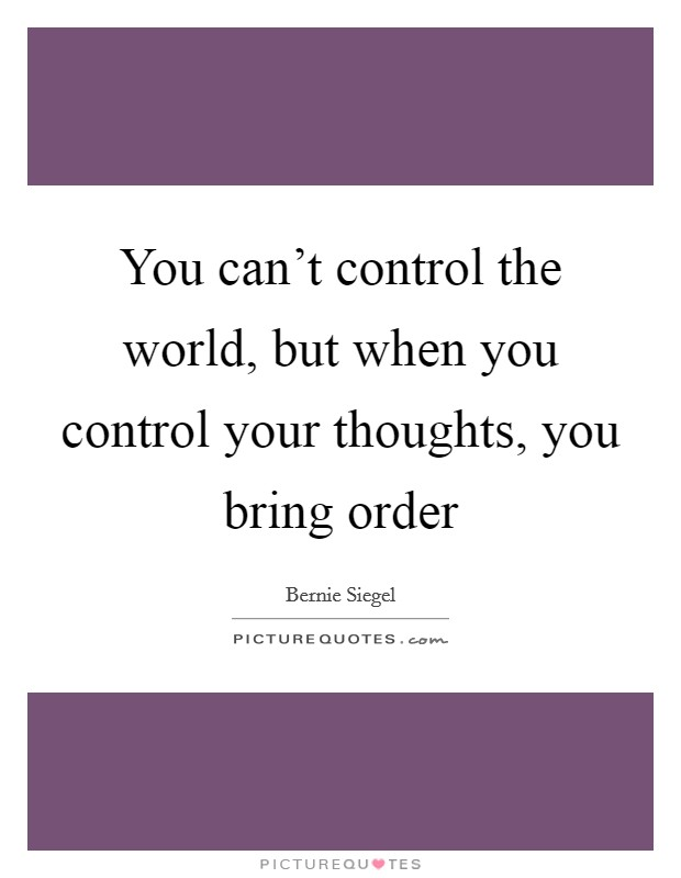 You can't control the world, but when you control your thoughts, you bring order Picture Quote #1