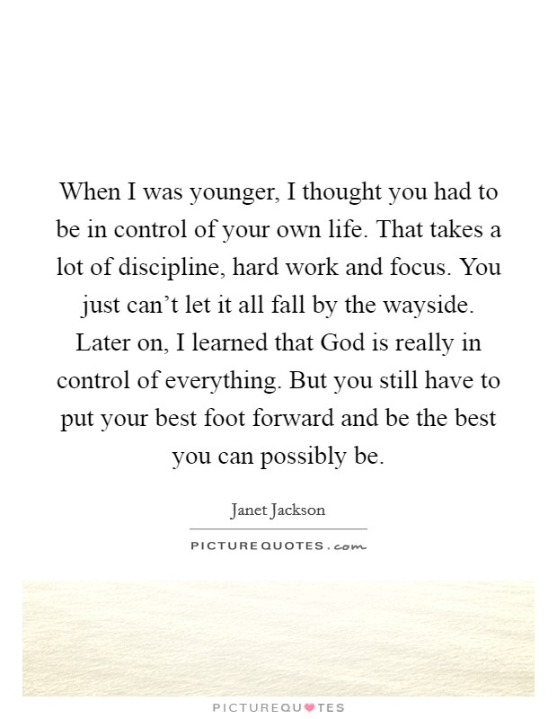 When I was younger, I thought you had to be in control of your own life. That takes a lot of discipline, hard work and focus. You just can't let it all fall by the wayside. Later on, I learned that God is really in control of everything. But you still have to put your best foot forward and be the best you can possibly be Picture Quote #1