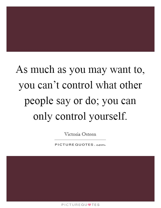 As much as you may want to, you can't control what other people say or do; you can only control yourself Picture Quote #1