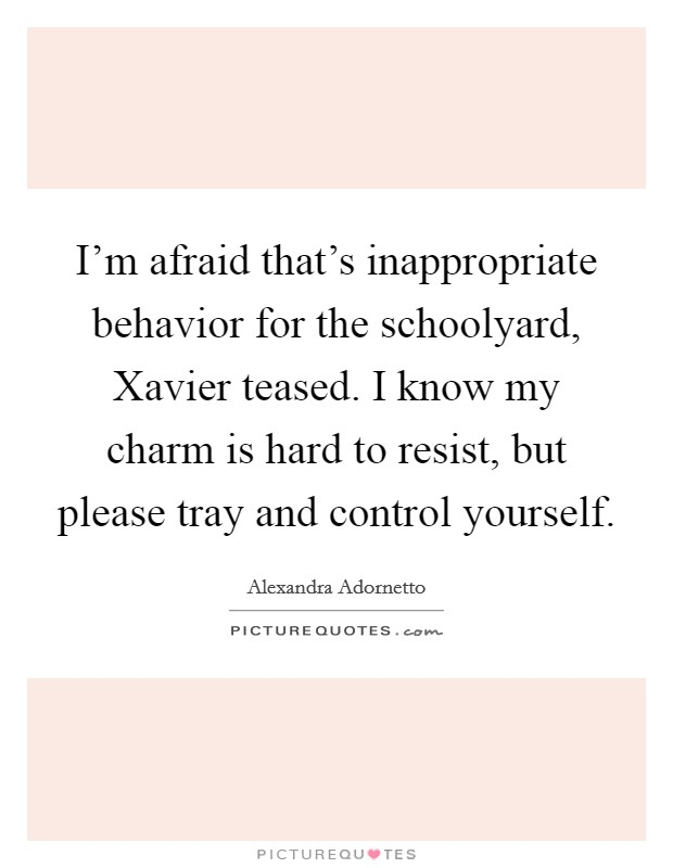 I'm afraid that's inappropriate behavior for the schoolyard, Xavier teased. I know my charm is hard to resist, but please tray and control yourself Picture Quote #1