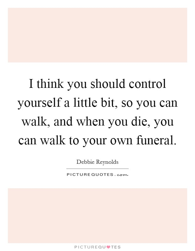 I think you should control yourself a little bit, so you can walk, and when you die, you can walk to your own funeral Picture Quote #1