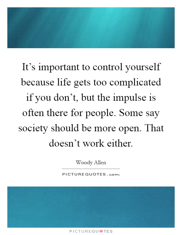 It's important to control yourself because life gets too complicated if you don't, but the impulse is often there for people. Some say society should be more open. That doesn't work either Picture Quote #1