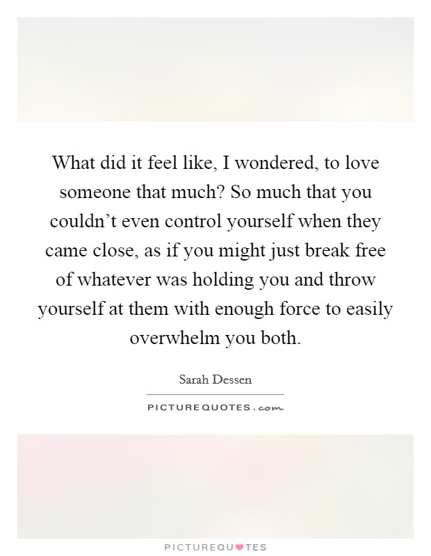 What did it feel like, I wondered, to love someone that much? So much that you couldn't even control yourself when they came close, as if you might just break free of whatever was holding you and throw yourself at them with enough force to easily overwhelm you both Picture Quote #1
