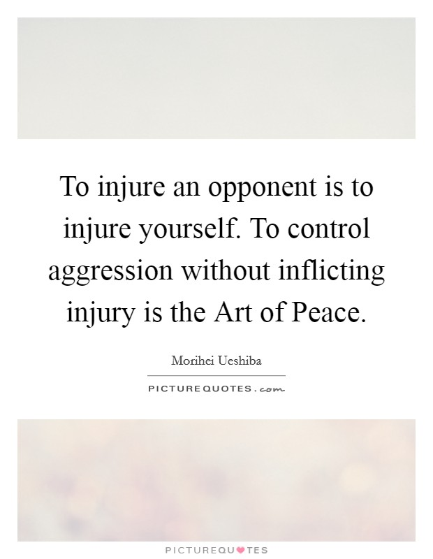 To injure an opponent is to injure yourself. To control aggression without inflicting injury is the Art of Peace Picture Quote #1